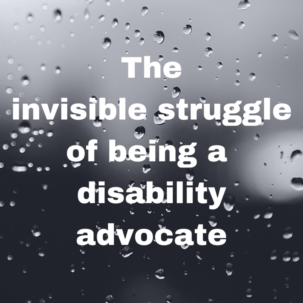 "Image description: A grey scale background image of a window with raindrops on it with the title ""The invisible struggle of being a disability advocate"" in white text over the top."
