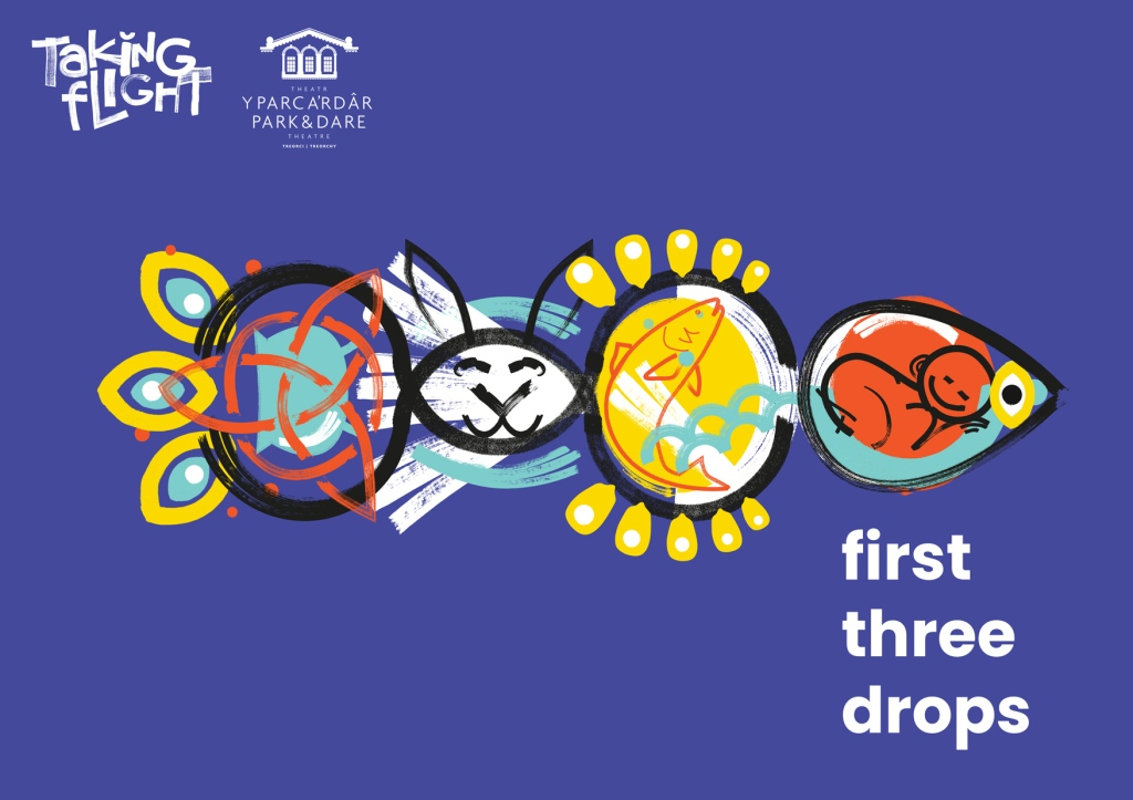 First Three Drops logo. A fish made up of shapes drawn in black. From left to right. A circle with 3 arch shapes on the outside of the circle to look like the fish's tail. Inside the circle is a turquoise cauldron turned on its side and a red witch's symbol. Next an eye shape coloured in white with a rabbit's face, two long rabbit ears stick up from outside the eye shape. Then another oval shape coloured in yellow with a red line drawing of a fish, outside the oval shape are yellow blob like shapes that make it look like sun rays. Next is a sideways tear drop shape to make the head of the fish with a yellow eye. Inside the tear drop is a red circle with a line drawing of a baby curled up asleep. Outside the red circle is turquoise like it's surrounded by water. All this is on a blue background with first three drops written in white beneath the fish's head and Taking Flight and RCT Theatres logos in the top left corner of the image.